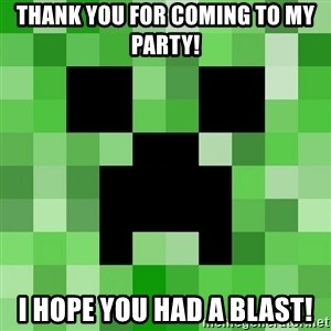 Minecraft Creeper Meme - Thank you for coming to my party! I hope you had a blast!