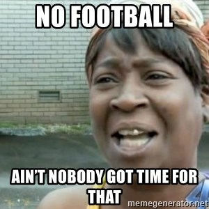 Xbox one aint nobody got time for that shit. - No football  Ain't nobody got time for that