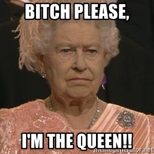 Queen Elizabeth Meme - Bitch please, I'm the Queen!!