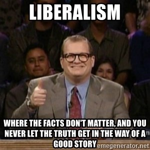 drew carey whose line is it anyway - LIBERALISM where the facts don't matter, and you never let the truth get in the way of a good story