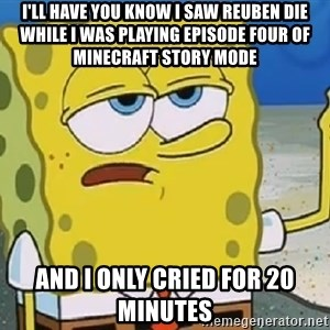 Only Cried for 20 minutes Spongebob - I'll have you know I saw Reuben die while I was playing episode four of Minecraft Story Mode  And I only cried for 20 minutes