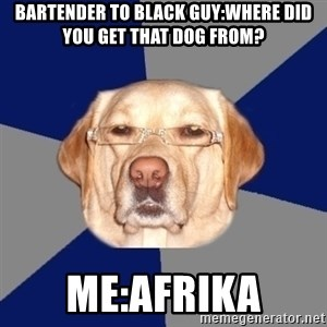 Racist Dawg - bartender to black guy:where did you get that dog from? me:afrika