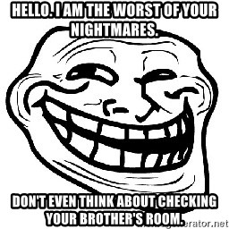 Trollface - Hello. I am the worst of your nightmares. Don't even think about checking your brother's room.