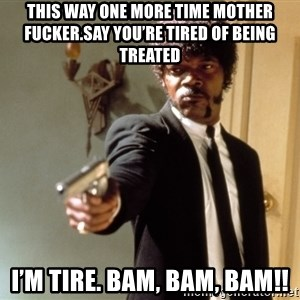 Samuel L Jackson - This way one more time mother fucker.Say you're tired of being treated I'm tire. Bam, bam, bam!!