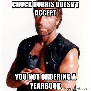 Chuck Norris  - Chuck Norris doesn't accept you not ordering a yearbook