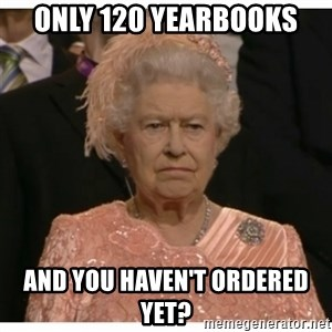 Unimpressed Queen - Only 120 yearbooks and you haven't ordered yet?