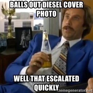 That escalated quickly-Ron Burgundy - Balls out diesel cover photo  Well that escalated quickly