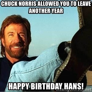 Chuck Norris  - Chuck Norris allowed you to leave another year Happy Birthday Hans!