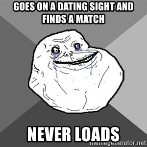 Forever Alone - Goes on a dating sight and finds a match Never loads