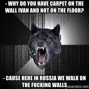 flniuydl - - Why do you have carpet on the wall Ivan and not on the floor? - CAUSE HERE IN RUSSIA WE WALK ON THE FUCKING WALLS