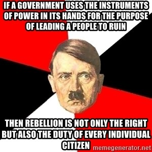 Advice Hitler - If a government uses the instruments of power in its hands for the purpose of leading a people to ruin then rebellion is not only the right but also the duty of every individual citizen