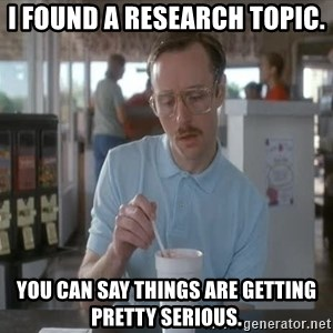 Things are getting pretty Serious (Napoleon Dynamite) - I found a research topic. You can say things are getting pretty serious.