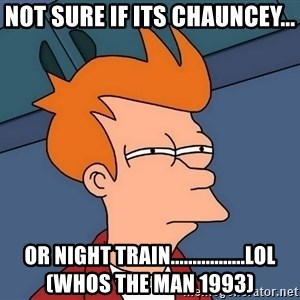 Futurama Fry - Not sure if its Chauncey... Or night train.................lol (whos the man 1993)