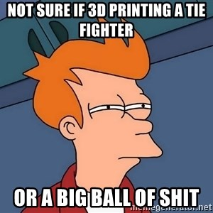 Futurama Fry - Not sure if 3D printing a tie fighter Or a big ball of shit