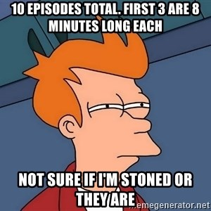 Futurama Fry - 10 episodes total. First 3 are 8 minutes long each Not sure if I'm stoned or they are