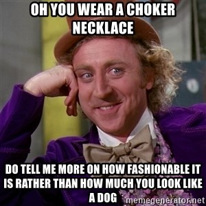 Willy Wonka - Oh you wear a choker necklace Do tell me more on how fashionable it is rather than how much you look like a dog