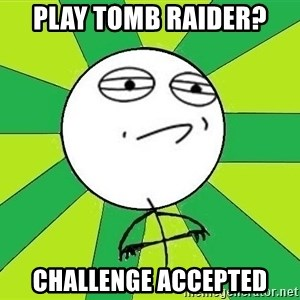 Challenge Accepted 2 - Play tomb raider? challenge accepted
