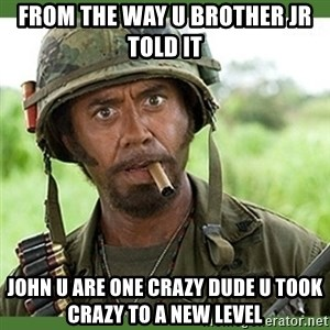 went full retard - from the way u brother Jr told it john u are one crazy dude u took crazy to a new level