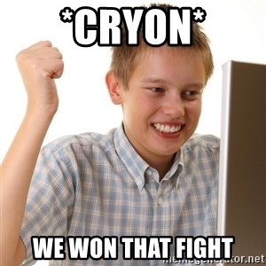 First Day on the internet kid - *Cryon* we won that fight
