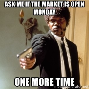 Samuel L Jackson - ASK Me if the market is open monday ONe more time
