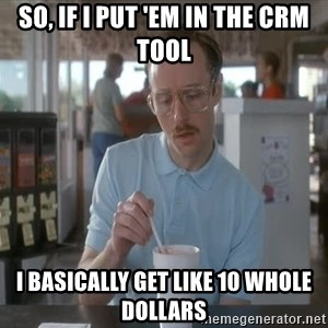 so i guess you could say things are getting pretty serious - So, if I put 'em in the CRM tool I basically get like 10 whole dollars