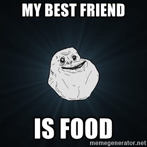 Forever Alone - My Best friend is food