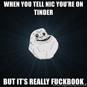 Forever Alone - When you tell Nic you're on tinder  But it's really FuckBook