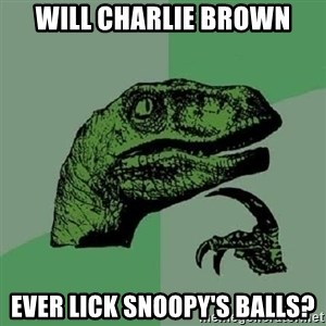 Philosoraptor - will charlie brown ever lick snoopy's balls?