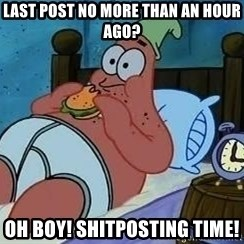 Patrick Star 3 am - last post no more than an hour ago? oh boy! Shitposting time!