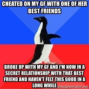 Socially Awkward to Awesome Penguin - Cheated on my gf with one of her best friends Broke up with my gf and I'm now in a secret relationship with that best friend and haven't felt this good in a long while