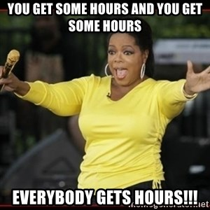 Overly-Excited Oprah!!!  - You get some hours and you get some hours Everybody gets hours!!!