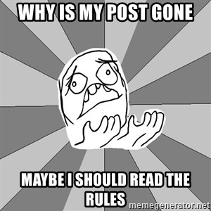 Whyyy??? - WHY IS MY POST GONE Maybe I should read the rules