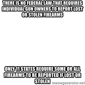 Blank Meme - There is no federal law that requires individual gun owners to report lost or stolen firearms Only 11 states require some or all firearms to be reported if lost or stolen