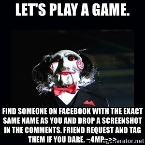 saw jigsaw meme - LET'S PLAY A GAME. Find someone on Facebook with the exact same name as you and drop a screenshot in the comments. Friend request and tag them if you dare. ~4MP~>>