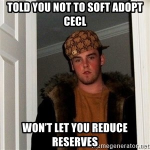 Scumbag Steve - Told you not to soft adopt cecl Won't let you reduce reserves