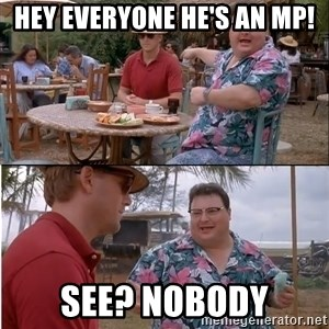 See? Nobody Cares - Hey everyone he's an MP! See? Nobody