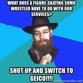 Jewish Dude - what does a figure-skating sumo wrestler have to do with our services? shut up and switch to geico!!!!