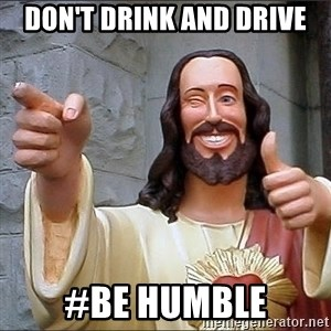 jesus says - Don't drink and drive #Be humble
