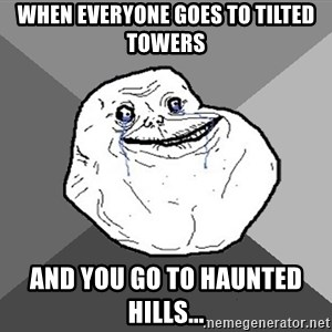 Forever Alone - When everyone goes to tilted towers And you go to Haunted Hills...