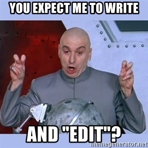 """Dr Evil meme - YOU EXPECT ME TO WRITE AND """"EDIT""""?"""