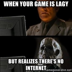 Waiting For - When your game is lagy But realizes there's no internet