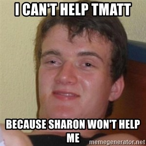 Really Stoned Guy - I can't help TMatt Because Sharon won't help me