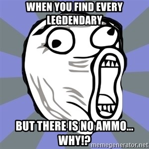 LOL FACE - When you find every legdendary But there is no ammo...   WHY!?