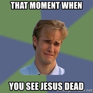 Sad Face Guy - That moment when  you see jesus dead