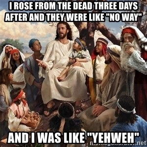 """storytime jesus - i rose from the dead three days after and they were like """"no way"""" and i was like """"YEHWeh"""""""