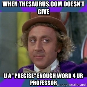 "Sarcastic Wonka - When thesaurus.com doesn't Give U a ""precise"" enough word 4 ur professor"