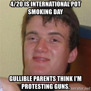 Really Stoned Guy - 4/20 is international pot smoking day Gullible Parents think I'm protesting guns.