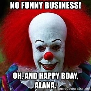 Pennywise the Clown - No funny business! Oh, and happy bday, Alana.