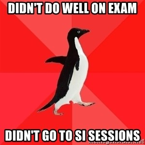 Socially Awesome Penguin - Didn't do well on exam Didn't go to SI Sessions